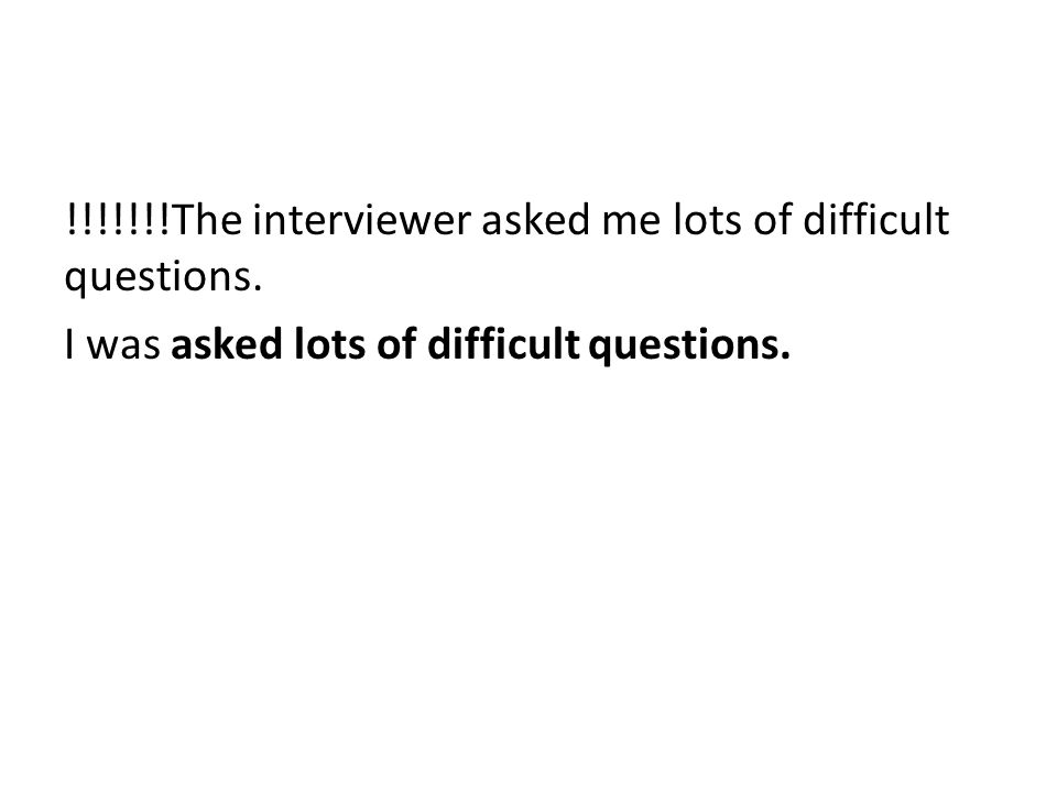 !!!!!!!The interviewer asked me lots of difficult questions. I was asked lots of difficult questions.