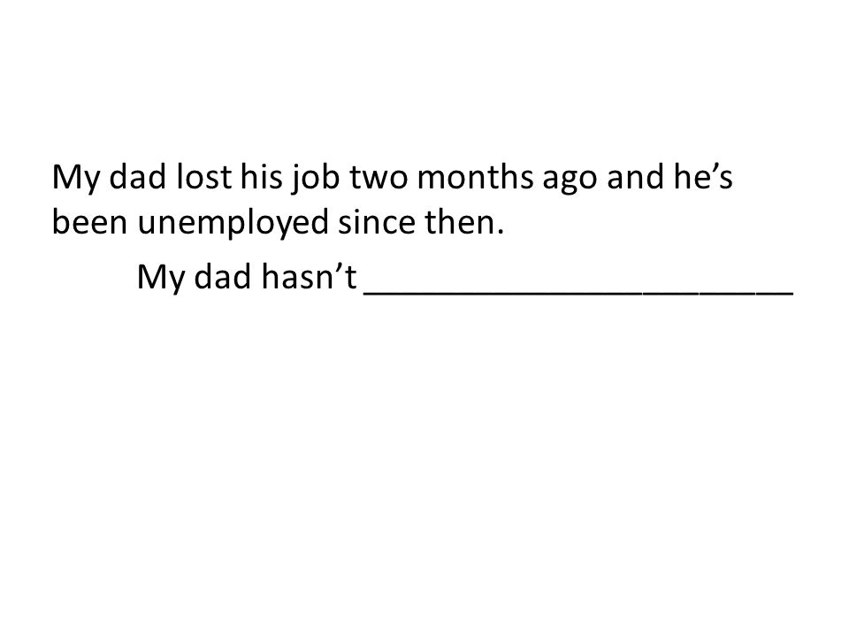 My dad lost his job two months ago and he's been unemployed since then. My dad hasn't _______________________