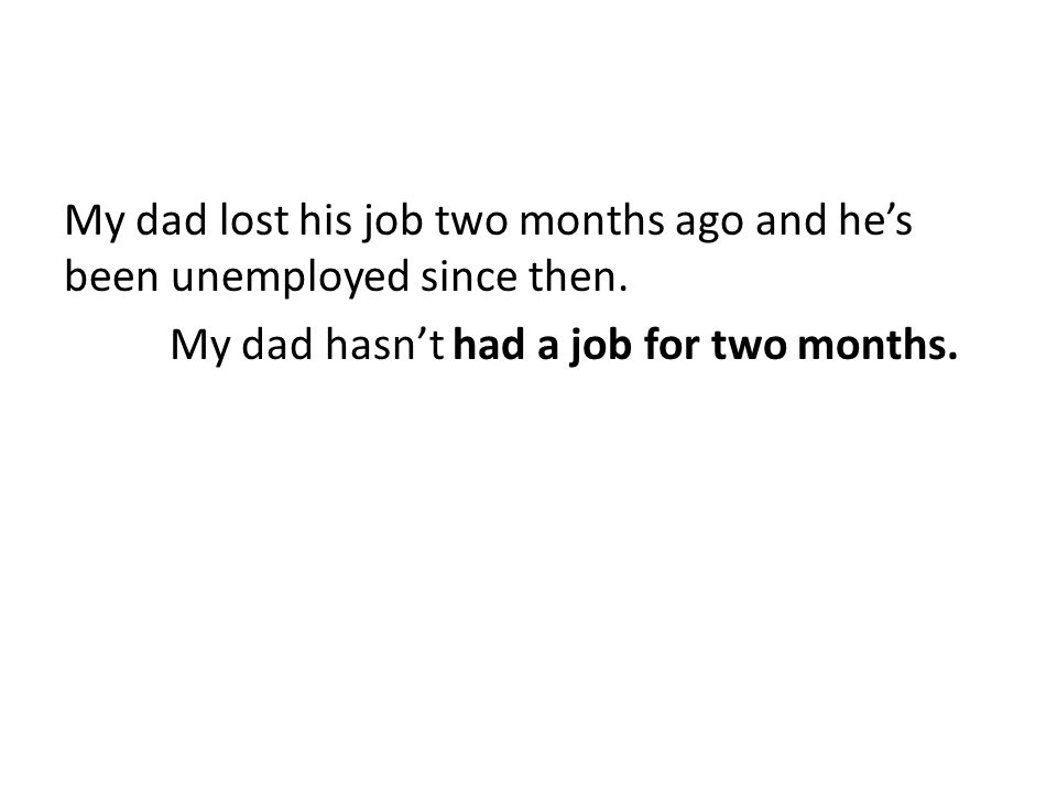 My dad lost his job two months ago and he's been unemployed since then. My dad hasn't had a job for two months.