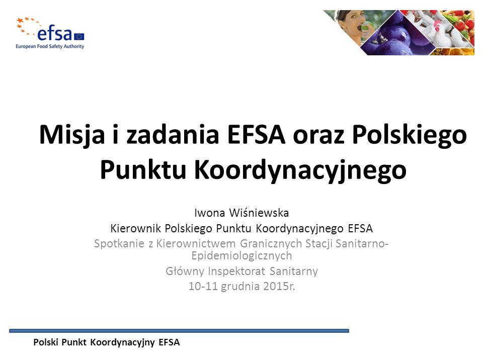 Misja i zadania EFSA oraz Polskiego Punktu Koordynacyjnego Iwona Wiśniewska Kierownik Polskiego Punktu Koordynacyjnego EFSA Spotkanie z Kierownictwem Granicznych Stacji Sanitarno- Epidemiologicznych Główny Inspektorat Sanitarny 10-11 grudnia 2015r.
