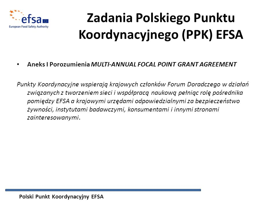Zadania Polskiego Punktu Koordynacyjnego (PPK) EFSA Aneks I Porozumienia MULTI-ANNUAL FOCAL POINT GRANT AGREEMENT Punkty Koordynacyjne wspierają krajowych członków Forum Doradczego w działań związanych z tworzeniem sieci i współpracą naukową pełniąc rolę pośrednika pomiędzy EFSA a krajowymi urzędami odpowiedzialnymi za bezpieczeństwo żywności, instytutami badawczymi, konsumentami i innymi stronami zainteresowanymi.