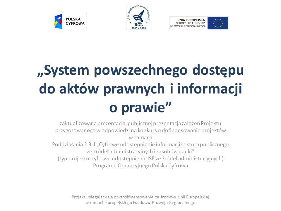"""Projekt ubiegający się o współfinansowanie ze środków Unii Europejskiej w ramach Europejskiego Funduszu Rozwoju Regionalnego """"System powszechnego dostępu do aktów prawnych i informacji o prawie zaktualizowana prezentacja, publicznej prezentacja założeń Projektu przygotowanego w odpowiedzi na konkurs o dofinansowanie projektów w ramach Poddziałania 2.3.1 """"Cyfrowe udostępnienie informacji sektora publicznego ze źródeł administracyjnych i zasobów nauki (typ projektu: cyfrowe udostępnienie ISP ze źródeł administracyjnych) Programu Operacyjnego Polska Cyfrowa"""