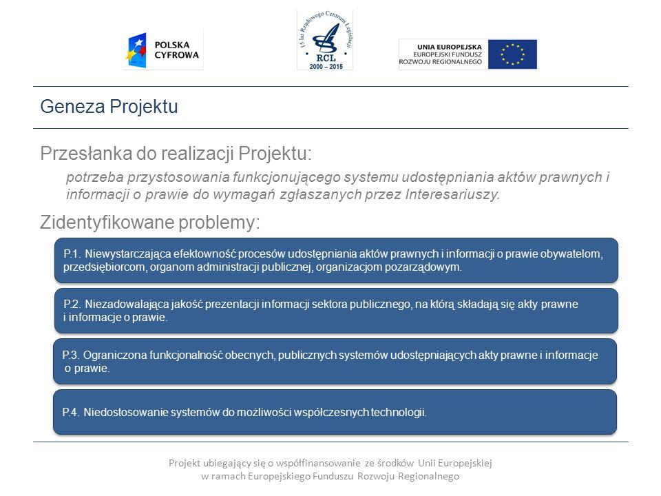 Projekt ubiegający się o współfinansowanie ze środków Unii Europejskiej w ramach Europejskiego Funduszu Rozwoju Regionalnego Cele Projektu Zapewnienie obywatelom i przedsiębiorcom Systemu powszechnego dostępu do aktów prawnych i informacji o prawie Stworzenie dla grup docelowych, w tym dla osób z niepełnosprawnościami wzroku, portalu zapewniającego powszechny, bezpłatny i swobodny dostęp do aktów prawnych i informacji o prawie Zapewnienie swobodnego i szybszego dostępu do aktów prawnych na urządzeniach mobilnych Zapewnienie możliwości ponownego wykorzystania treści ogłoszonych w Dzienniku Ustaw i Monitorze Polskim dzięki wykorzystaniu XML Identyfikacja relacji między poszczególnymi aktami Poprawa jakości i podwyższenie poziomu dostępu do aktów prawnych i informacji o prawie wraz z możliwością ich ponownego wykorzystania Zapewnienie interoperacyjności z innymi platformami udostępniającymi akty prawne Zapewnienie elastyczności systemu w stosunku do przyszłych zastosowań