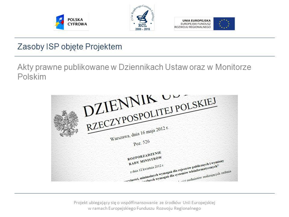 Projekt ubiegający się o współfinansowanie ze środków Unii Europejskiej w ramach Europejskiego Funduszu Rozwoju Regionalnego Zasoby ISP objęte Projektem Akty prawne publikowane w Dziennikach Ustaw oraz w Monitorze Polskim