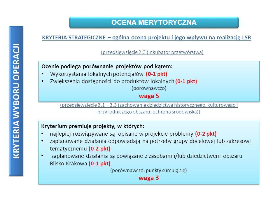 KRYTERIA WYBORU OPERACJI OCENA MERYTORYCZNA KRYTERIA STRATEGICZNE – ogólna ocena projektu i jego wpływu na realizację LSR (przedsięwzięcie 2.3 (inkubator przetwórstwa) Ocenie podlega porównanie projektów pod kątem: Wykorzystania lokalnych potencjałów (0-1 pkt) Zwiększenia dostępności do produktów lokalnych (0-1 pkt) (porównawczo) waga 5 Ocenie podlega porównanie projektów pod kątem: Wykorzystania lokalnych potencjałów (0-1 pkt) Zwiększenia dostępności do produktów lokalnych (0-1 pkt) (porównawczo) waga 5 (przedsięwzięcie 3.1 – 3.3 (zachowanie dziedzictwa historycznego, kulturowego i przyrodniczego obszaru, ochrona środowiska)) Kryterium premiuje projekty, w których: najlepiej rozwiązywane są opisane w projekcie problemy (0-2 pkt) zaplanowane działania odpowiadają na potrzeby grupy docelowej lub zakresowi tematycznemu (0-2 pkt) zaplanowane działania są powiązane z zasobami i/lub dziedzictwem obszaru Blisko Krakowa (0-1 pkt) (porównawczo, punkty sumują się) waga 3 Kryterium premiuje projekty, w których: najlepiej rozwiązywane są opisane w projekcie problemy (0-2 pkt) zaplanowane działania odpowiadają na potrzeby grupy docelowej lub zakresowi tematycznemu (0-2 pkt) zaplanowane działania są powiązane z zasobami i/lub dziedzictwem obszaru Blisko Krakowa (0-1 pkt) (porównawczo, punkty sumują się) waga 3