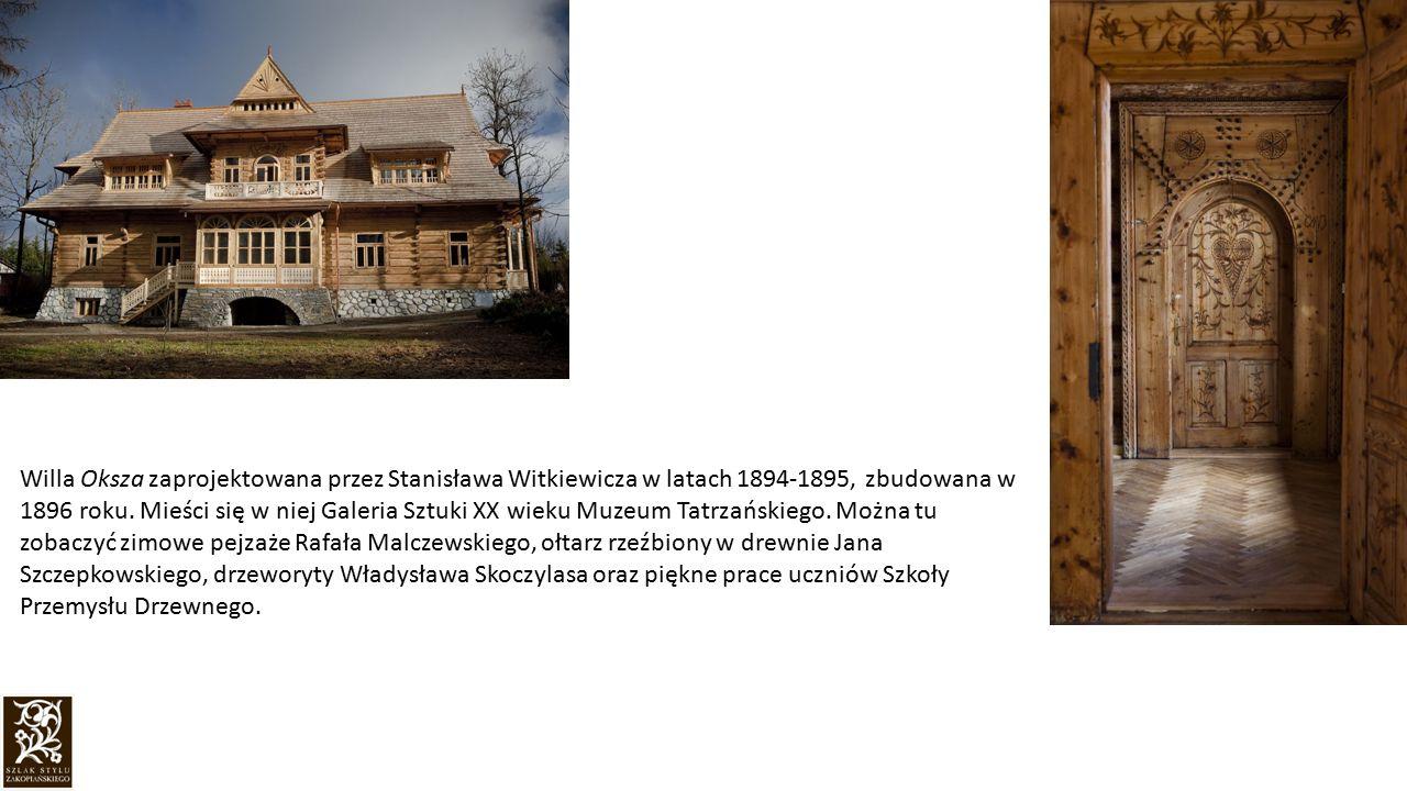 Willa Oksza zaprojektowana przez Stanisława Witkiewicza w latach 1894-1895, zbudowana w 1896 roku. Mieści się w niej Galeria Sztuki XX wieku Muzeum Ta