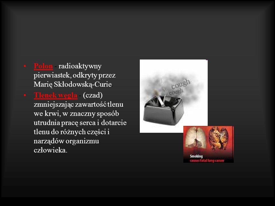 Polon - radioaktywny pierwiastek, odkryty przez Marię Skłodowską-Curie. Tlenek węgla - (czad) zmniejszając zawartość tlenu we krwi, w znaczny sposób u