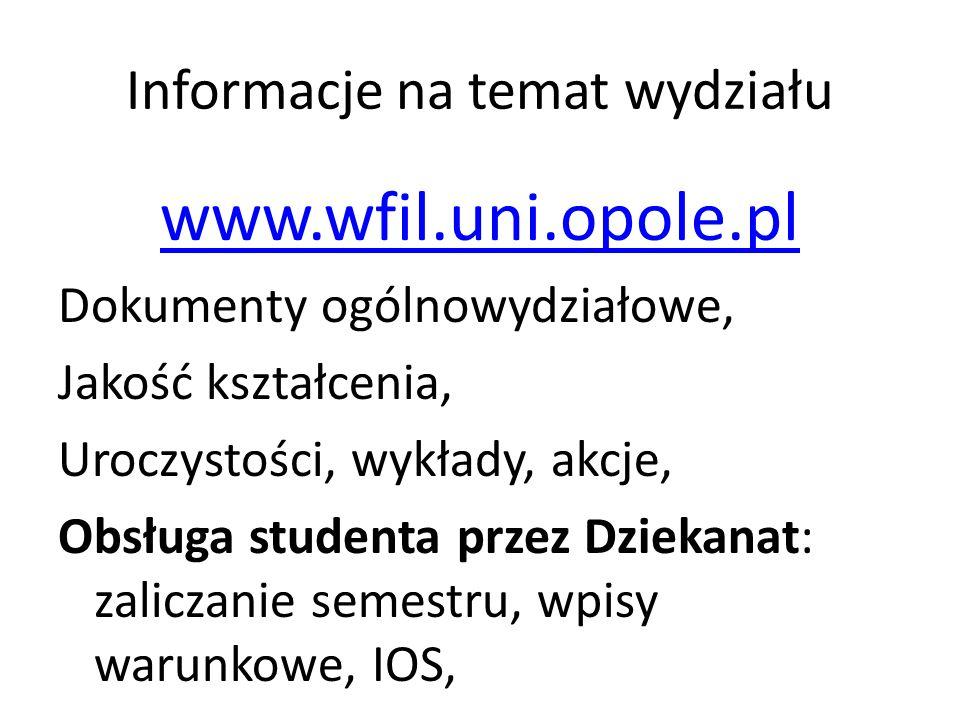 Informacje na temat wydziału www.wfil.uni.opole.pl Dokumenty ogólnowydziałowe, Jakość kształcenia, Uroczystości, wykłady, akcje, Obsługa studenta przez Dziekanat: zaliczanie semestru, wpisy warunkowe, IOS,