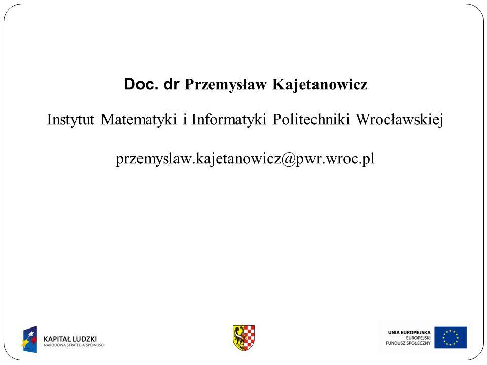 Doc. dr Przemysław Kajetanowicz Instytut Matematyki i Informatyki Politechniki Wrocławskiej przemyslaw.kajetanowicz@pwr.wroc.pl