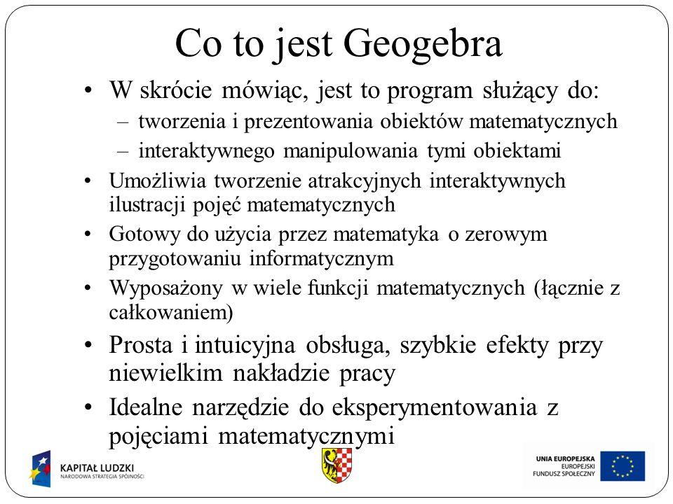 Co to jest Geogebra W skrócie mówiąc, jest to program służący do: –tworzenia i prezentowania obiektów matematycznych –interaktywnego manipulowania tym