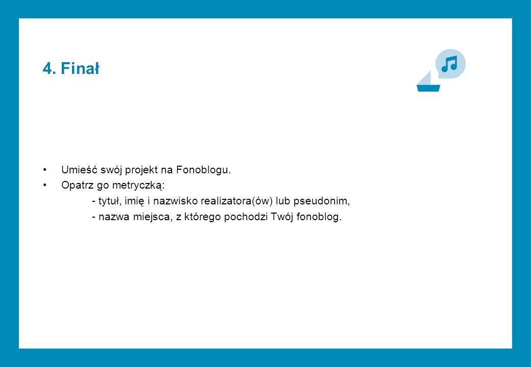 4. Finał Umieść swój projekt na Fonoblogu.