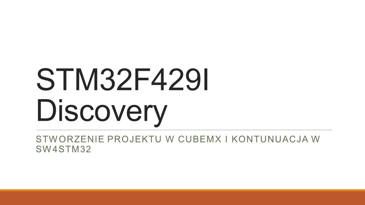 STM32F429I Discovery STWORZENIE PROJEKTU W CUBEMX I KONTUNUACJA W SW4STM32