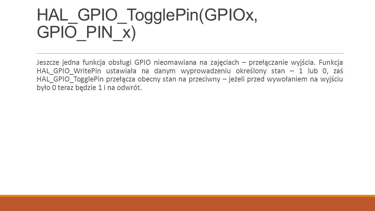 HAL_GPIO_TogglePin(GPIOx, GPIO_PIN_x) Jeszcze jedna funkcja obsługi GPIO nieomawiana na zajęciach – przełączanie wyjścia.