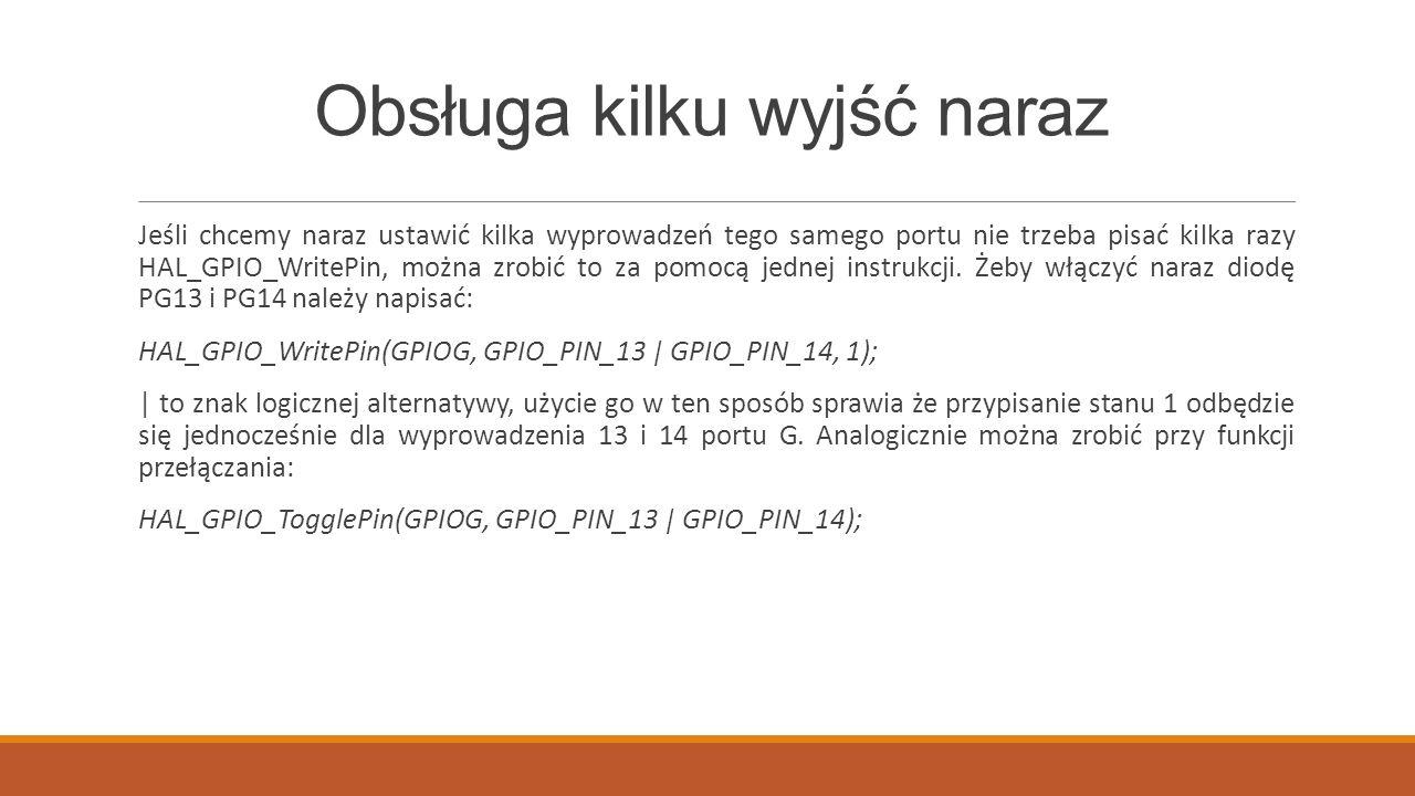 Obsługa kilku wyjść naraz Jeśli chcemy naraz ustawić kilka wyprowadzeń tego samego portu nie trzeba pisać kilka razy HAL_GPIO_WritePin, można zrobić to za pomocą jednej instrukcji.
