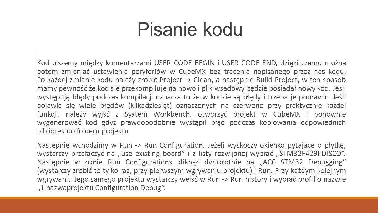 Pisanie kodu Kod piszemy między komentarzami USER CODE BEGIN i USER CODE END, dzięki czemu można potem zmieniać ustawienia peryferiów w CubeMX bez tracenia napisanego przez nas kodu.