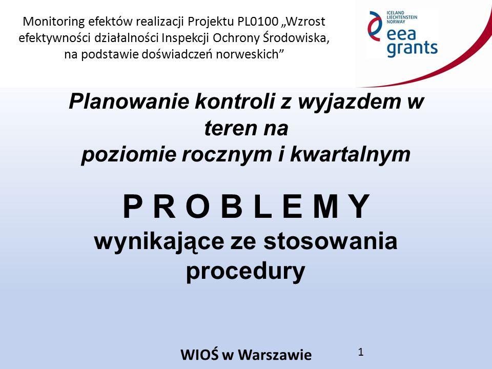 """Monitoring efektów realizacji Projektu PL0100 """"Wzrost efektywności działalności Inspekcji Ochrony Środowiska, na podstawie doświadczeń norweskich WIOŚ w Warszawie 1 Planowanie kontroli z wyjazdem w teren na poziomie rocznym i kwartalnym P R O B L E M Y wynikające ze stosowania procedury"""