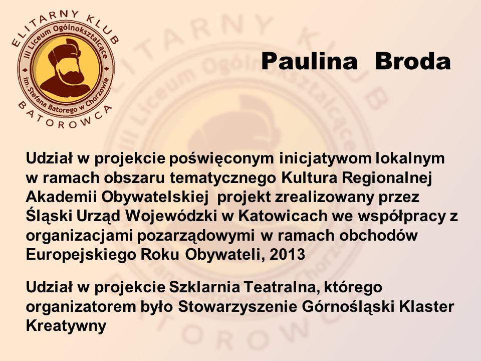 Paulina Broda Udział w projekcie poświęconym inicjatywom lokalnym w ramach obszaru tematycznego Kultura Regionalnej Akademii Obywatelskiej projekt zrealizowany przez Śląski Urząd Wojewódzki w Katowicach we współpracy z organizacjami pozarządowymi w ramach obchodów Europejskiego Roku Obywateli, 2013 Udział w projekcie Szklarnia Teatralna, którego organizatorem było Stowarzyszenie Górnośląski Klaster Kreatywny