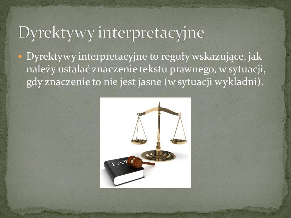 Dyrektywy interpretacyjne to reguły wskazujące, jak należy ustalać znaczenie tekstu prawnego, w sytuacji, gdy znaczenie to nie jest jasne (w sytuacji