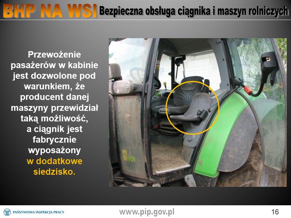16 Przewożenie pasażerów w kabinie jest dozwolone pod warunkiem, że producent danej maszyny przewidział taką możliwość, a ciągnik jest fabrycznie wyposażony w dodatkowe siedzisko.