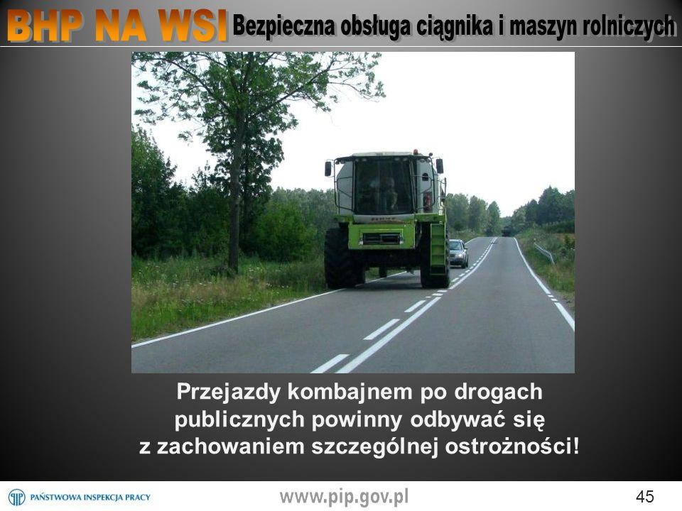 45 Przejazdy kombajnem po drogach publicznych powinny odbywać się z zachowaniem szczególnej ostrożności!