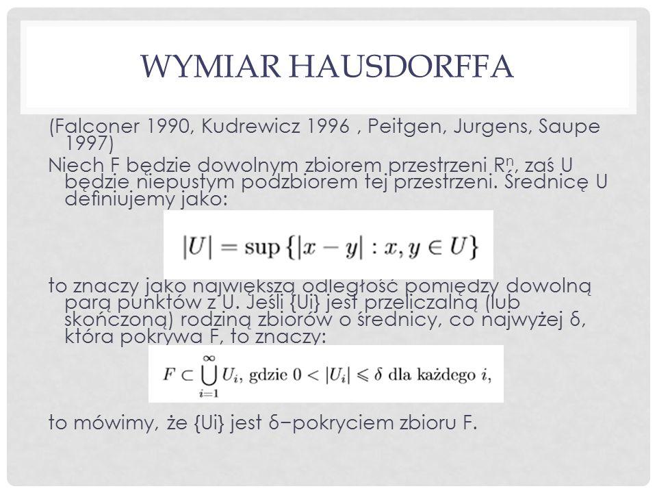 WYMIAR HAUSDORFFA (Falconer 1990, Kudrewicz 1996, Peitgen, Jurgens, Saupe 1997) Niech F będzie dowolnym zbiorem przestrzeni R n, zaś U będzie niepustym podzbiorem tej przestrzeni.