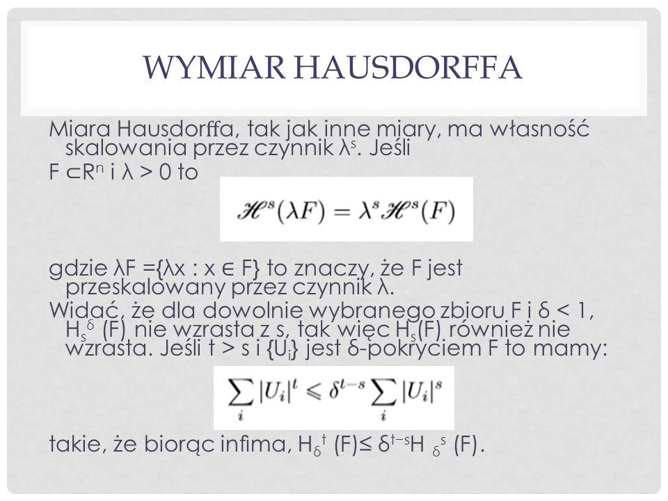 WYMIAR HAUSDORFFA Miara Hausdor ff a, tak jak inne miary, ma własność skalowania przez czynnik λ s. Jeśli F ⊂ R n i λ > 0 to gdzie λF ={λx : x ∈ F} to