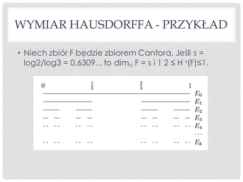 WYMIAR HAUSDORFFA - PRZYKŁAD Niech zbiór F będzie zbiorem Cantora, Jeśli s = log2/log3 = 0,6309... to dim H F = s i 1 2 ≤ H s (F)≤1.