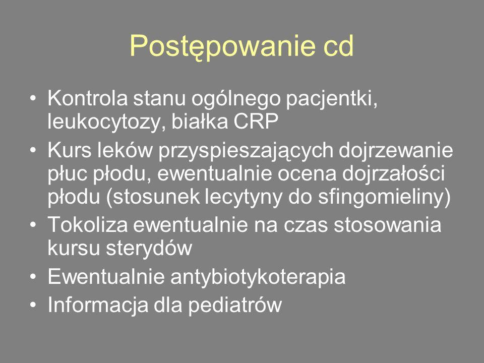 Postępowanie cd Kontrola stanu ogólnego pacjentki, leukocytozy, białka CRP Kurs leków przyspieszających dojrzewanie płuc płodu, ewentualnie ocena dojrzałości płodu (stosunek lecytyny do sfingomieliny) Tokoliza ewentualnie na czas stosowania kursu sterydów Ewentualnie antybiotykoterapia Informacja dla pediatrów