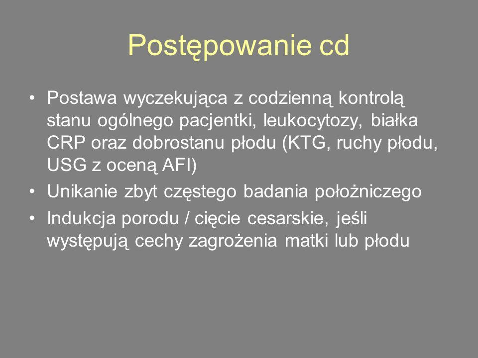 Postępowanie cd Postawa wyczekująca z codzienną kontrolą stanu ogólnego pacjentki, leukocytozy, białka CRP oraz dobrostanu płodu (KTG, ruchy płodu, USG z oceną AFI) Unikanie zbyt częstego badania położniczego Indukcja porodu / cięcie cesarskie, jeśli występują cechy zagrożenia matki lub płodu
