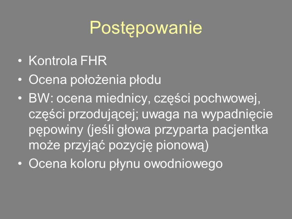 Postępowanie Kontrola FHR Ocena położenia płodu BW: ocena miednicy, części pochwowej, części przodującej; uwaga na wypadnięcie pępowiny (jeśli głowa przyparta pacjentka może przyjąć pozycję pionową) Ocena koloru płynu owodniowego