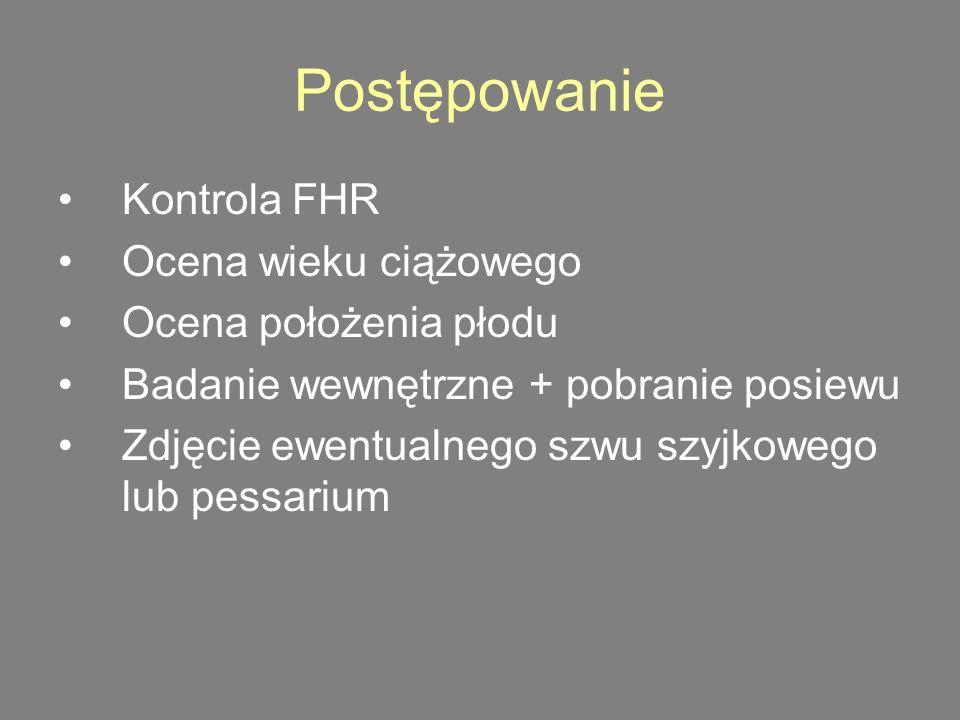 Postępowanie Kontrola FHR Ocena wieku ciążowego Ocena położenia płodu Badanie wewnętrzne + pobranie posiewu Zdjęcie ewentualnego szwu szyjkowego lub pessarium