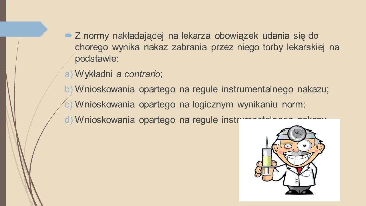  Z normy nakładającej na lekarza obowiązek udania się do chorego wynika nakaz zabrania przez niego torby lekarskiej na podstawie:  Wykładni a contr