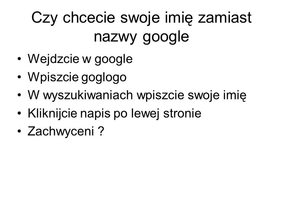 Czy chcecie swoje imię zamiast nazwy google Wejdzcie w google Wpiszcie goglogo W wyszukiwaniach wpiszcie swoje imię Kliknijcie napis po lewej stronie