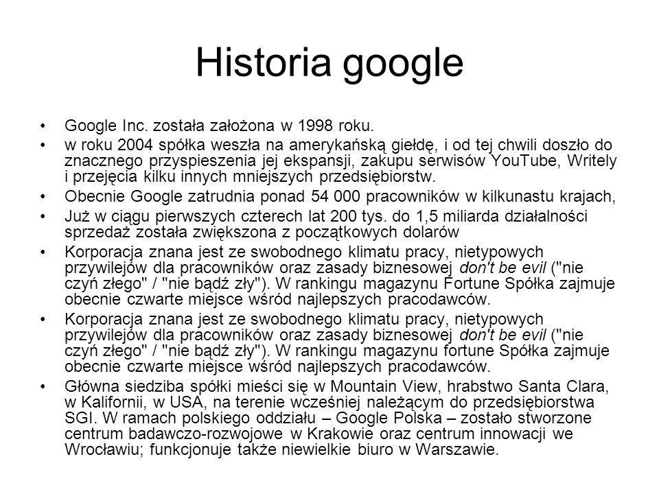 Historia google Google Inc. została założona w 1998 roku. w roku 2004 spółka weszła na amerykańską giełdę, i od tej chwili doszło do znacznego przyspi