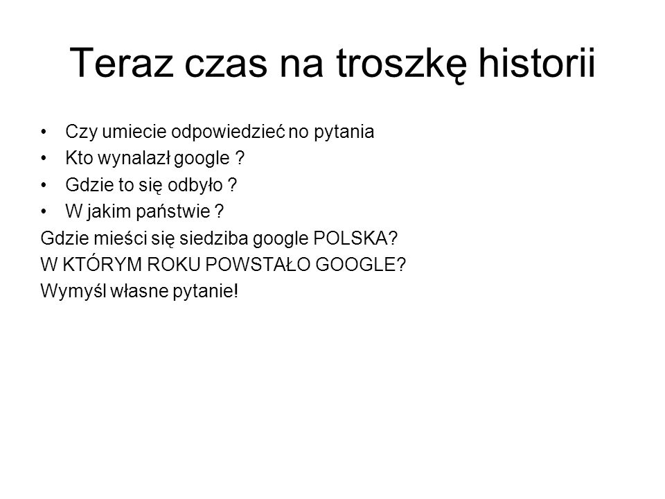 Teraz czas na troszkę historii Czy umiecie odpowiedzieć no pytania Kto wynalazł google ? Gdzie to się odbyło ? W jakim państwie ? Gdzie mieści się sie