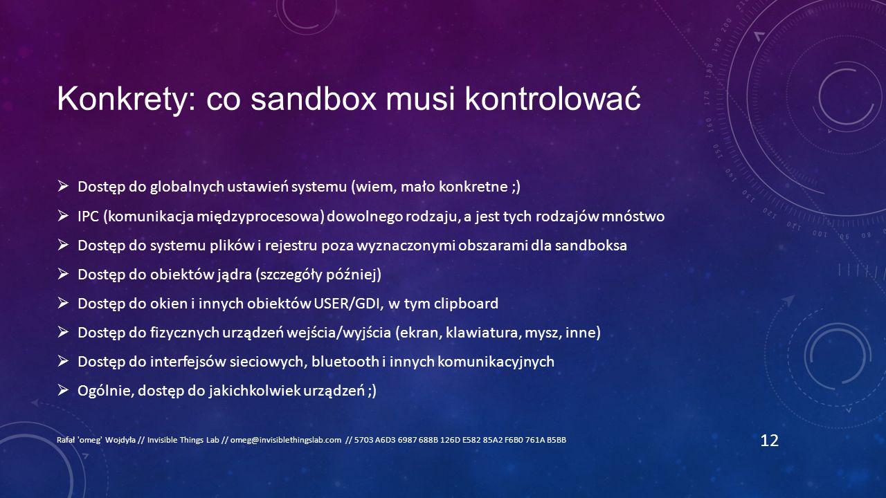 Konkrety: co sandbox musi kontrolować  Dostęp do globalnych ustawień systemu (wiem, mało konkretne ;)  IPC (komunikacja międzyprocesowa) dowolnego rodzaju, a jest tych rodzajów mnóstwo  Dostęp do systemu plików i rejestru poza wyznaczonymi obszarami dla sandboksa  Dostęp do obiektów jądra (szczegóły później)  Dostęp do okien i innych obiektów USER/GDI, w tym clipboard  Dostęp do fizycznych urządzeń wejścia/wyjścia (ekran, klawiatura, mysz, inne)  Dostęp do interfejsów sieciowych, bluetooth i innych komunikacyjnych  Ogólnie, dostęp do jakichkolwiek urządzeń ;) Rafał omeg Wojdyła // Invisible Things Lab // omeg@invisiblethingslab.com // 5703 A6D3 6987 688B 126D E582 85A2 F6B0 761A B5BB 12