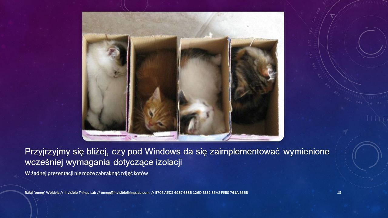 Przyjrzyjmy się bliżej, czy pod Windows da się zaimplementować wymienione wcześniej wymagania dotyczące izolacji W żadnej prezentacji nie może zabraknąć zdjęć kotów Rafał omeg Wojdyła // Invisible Things Lab // omeg@invisiblethingslab.com // 5703 A6D3 6987 688B 126D E582 85A2 F6B0 761A B5BB13