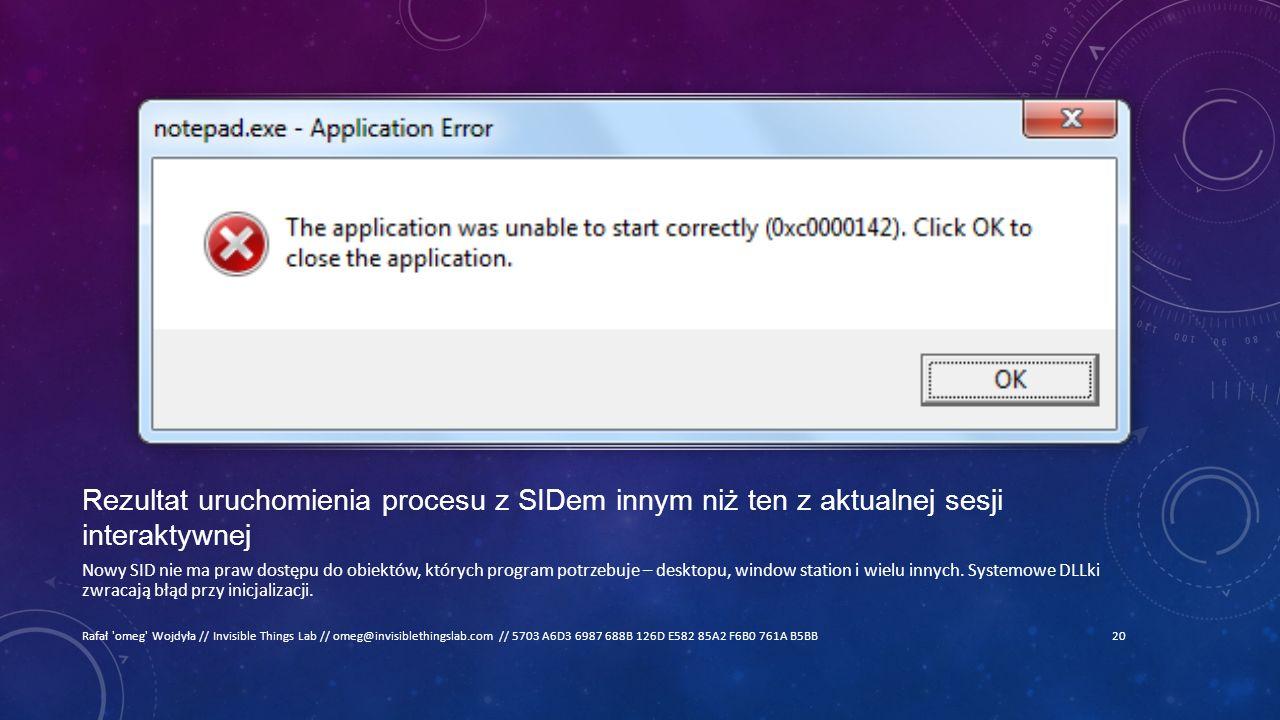 Rezultat uruchomienia procesu z SIDem innym niż ten z aktualnej sesji interaktywnej Nowy SID nie ma praw dostępu do obiektów, których program potrzebuje – desktopu, window station i wielu innych.