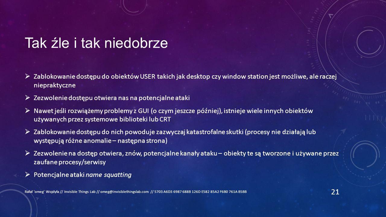 Tak źle i tak niedobrze  Zablokowanie dostępu do obiektów USER takich jak desktop czy window station jest możliwe, ale raczej niepraktyczne  Zezwolenie dostępu otwiera nas na potencjalne ataki  Nawet jeśli rozwiążemy problemy z GUI (o czym jeszcze później), istnieje wiele innych obiektów używanych przez systemowe biblioteki lub CRT  Zablokowanie dostępu do nich powoduje zazwyczaj katastrofalne skutki (procesy nie działają lub występują różne anomalie – następna strona)  Zezwolenie na dostęp otwiera, znów, potencjalne kanały ataku – obiekty te są tworzone i używane przez zaufane procesy/serwisy  Potencjalne ataki name squatting Rafał omeg Wojdyła // Invisible Things Lab // omeg@invisiblethingslab.com // 5703 A6D3 6987 688B 126D E582 85A2 F6B0 761A B5BB 21