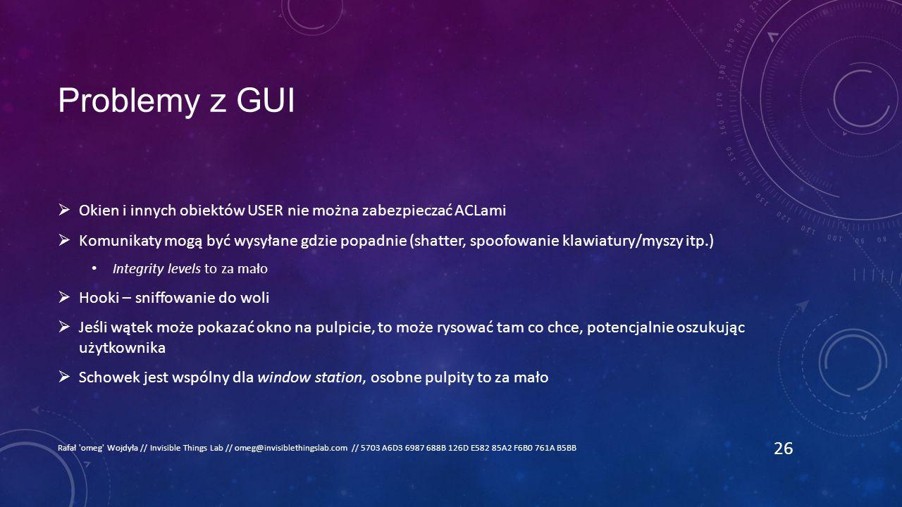 Problemy z GUI  Okien i innych obiektów USER nie można zabezpieczać ACLami  Komunikaty mogą być wysyłane gdzie popadnie (shatter, spoofowanie klawiatury/myszy itp.) Integrity levels to za mało  Hooki – sniffowanie do woli  Jeśli wątek może pokazać okno na pulpicie, to może rysować tam co chce, potencjalnie oszukując użytkownika  Schowek jest wspólny dla window station, osobne pulpity to za mało Rafał omeg Wojdyła // Invisible Things Lab // omeg@invisiblethingslab.com // 5703 A6D3 6987 688B 126D E582 85A2 F6B0 761A B5BB 26