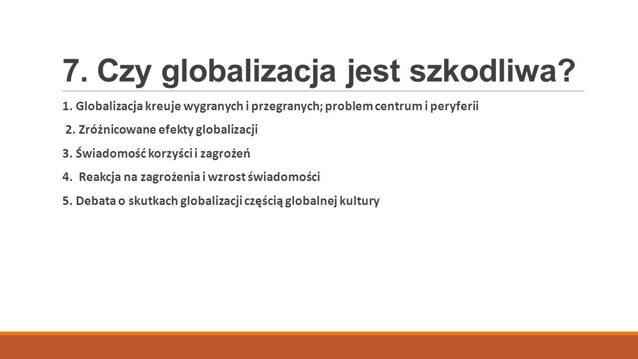 7. Czy globalizacja jest szkodliwa? 1. Globalizacja kreuje wygranych i przegranych; problem centrum i peryferii 2. Zróżnicowane efekty globalizacji 3.