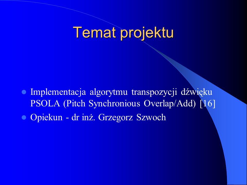 Temat projektu Implementacja algorytmu transpozycji dźwięku PSOLA (Pitch Synchronious Overlap/Add) [16] Opiekun - dr inż.