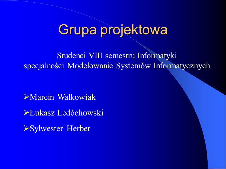 Grupa projektowa Studenci VIII semestru Informatyki specjalności Modelowanie Systemów Informatycznych  Marcin Walkowiak  Łukasz Ledóchowski  Sylwester Herber
