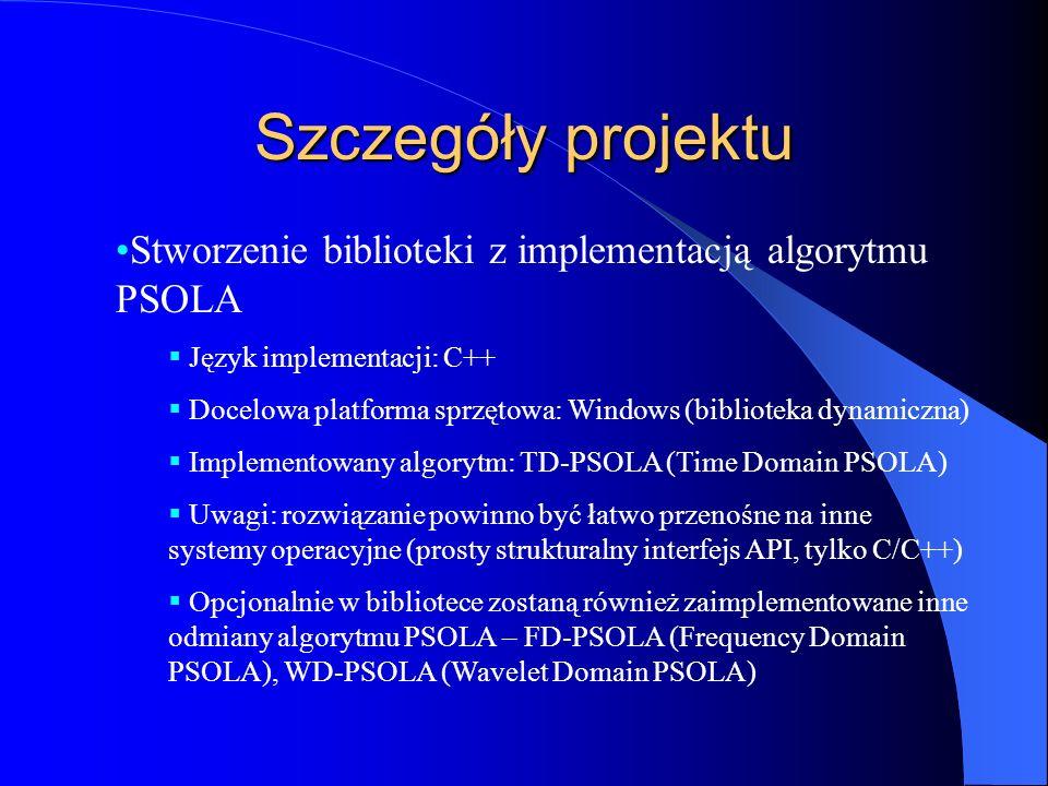 Szczegóły projektu Stworzenie biblioteki z implementacją algorytmu PSOLA  Język implementacji: C++  Docelowa platforma sprzętowa: Windows (biblioteka dynamiczna)  Implementowany algorytm: TD-PSOLA (Time Domain PSOLA)  Uwagi: rozwiązanie powinno być łatwo przenośne na inne systemy operacyjne (prosty strukturalny interfejs API, tylko C/C++)  Opcjonalnie w bibliotece zostaną również zaimplementowane inne odmiany algorytmu PSOLA – FD-PSOLA (Frequency Domain PSOLA), WD-PSOLA (Wavelet Domain PSOLA)