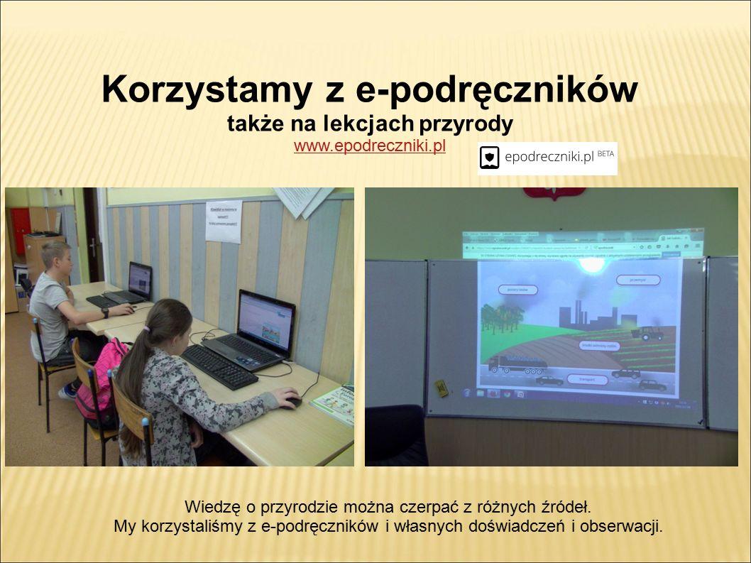 Korzystamy z e-podręczników także na lekcjach przyrody www.epodreczniki.pl Wiedzę o przyrodzie można czerpać z różnych źródeł.