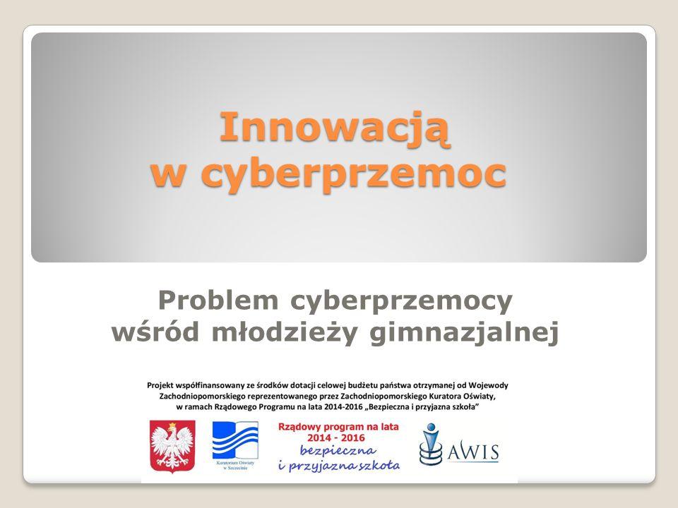 Innowacją w cyberprzemoc Innowacją w cyberprzemoc Problem cyberprzemocy wśród młodzieży gimnazjalnej
