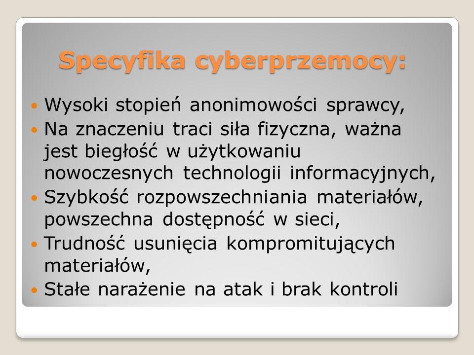 Specyfika cyberprzemocy: Wysoki stopień anonimowości sprawcy, Na znaczeniu traci siła fizyczna, ważna jest biegłość w użytkowaniu nowoczesnych technologii informacyjnych, Szybkość rozpowszechniania materiałów, powszechna dostępność w sieci, Trudność usunięcia kompromitujących materiałów, Stałe narażenie na atak i brak kontroli