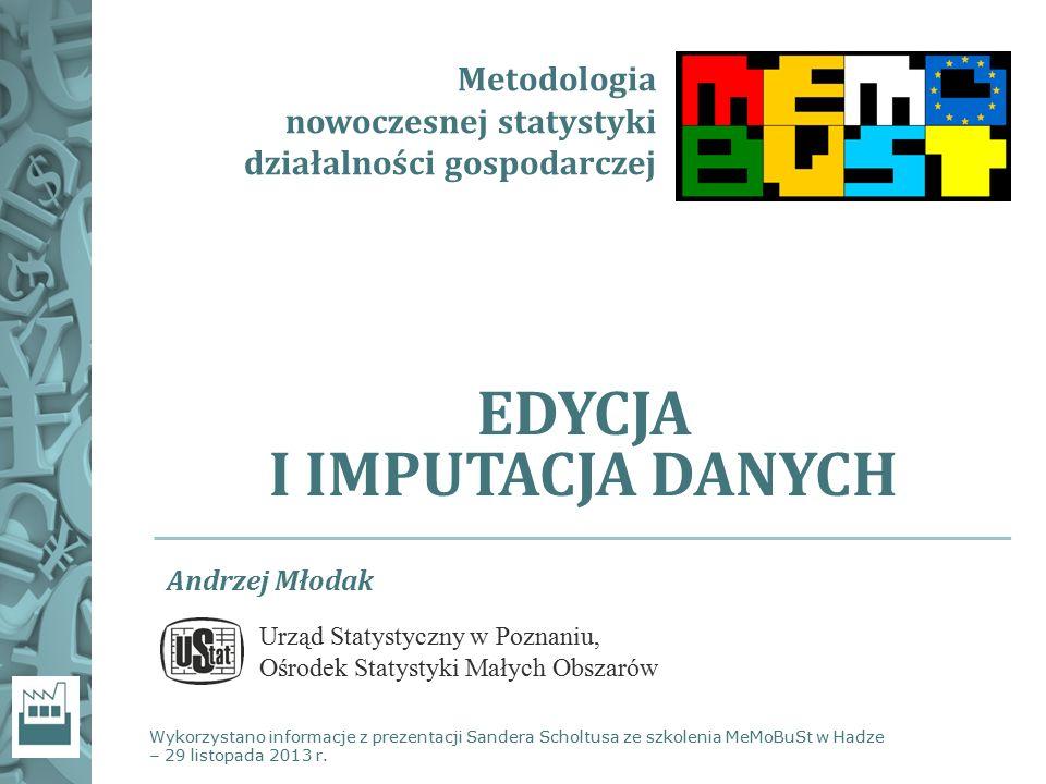 Metodologia nowoczesnej statystyki działalności gospodarczej EDYCJA I IMPUTACJA DANYCH Wykorzystano informacje z prezentacji Sandera Scholtusa ze szko