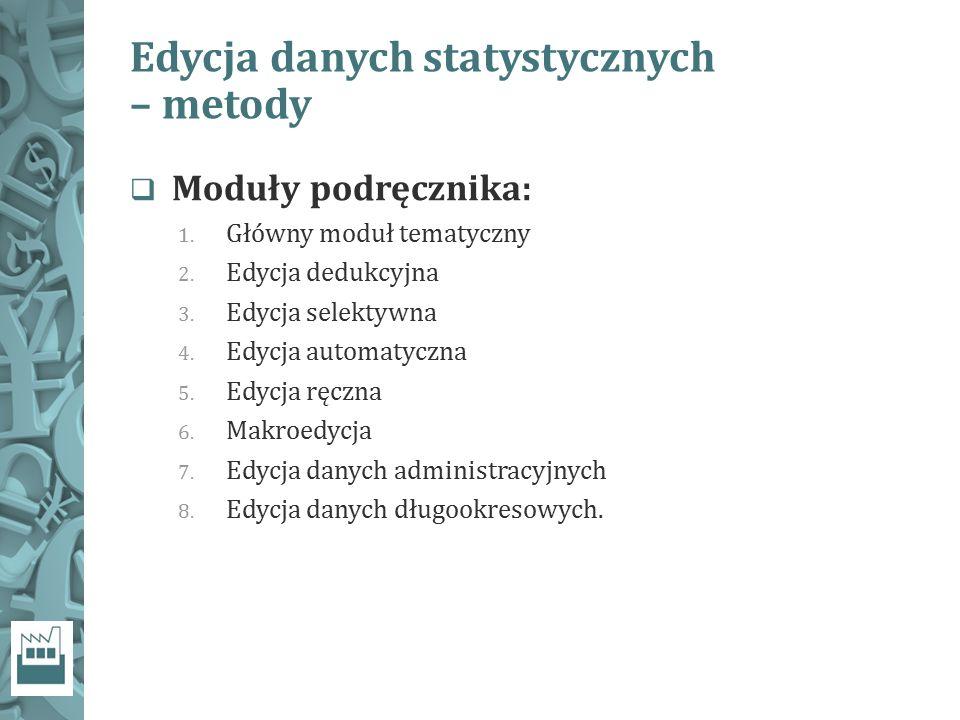 Edycja danych statystycznych – metody  Moduły podręcznika: 1. Główny moduł tematyczny 2. Edycja dedukcyjna 3. Edycja selektywna 4. Edycja automatyczn