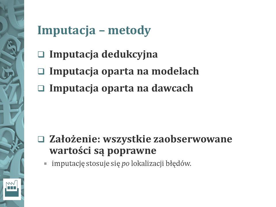 Imputacja – metody  Imputacja dedukcyjna  Imputacja oparta na modelach  Imputacja oparta na dawcach  Założenie: wszystkie zaobserwowane wartości s